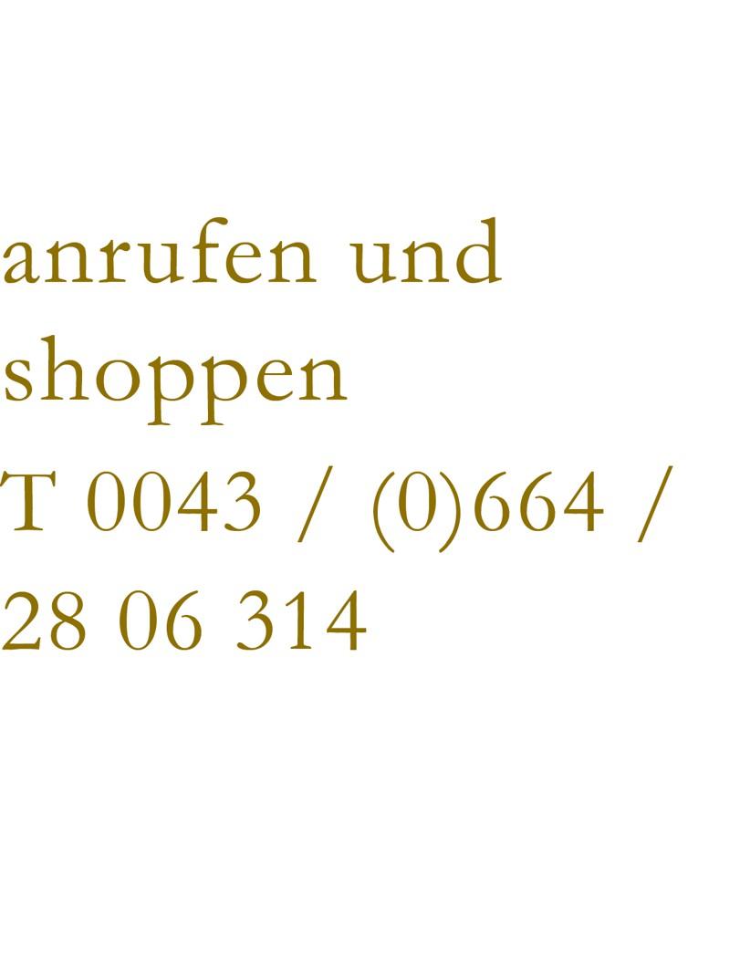 anrufen und shoppen: +43 664 28 06 314